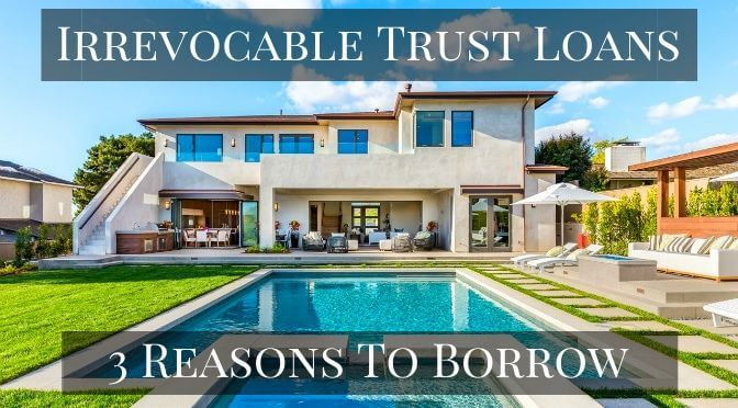 Irrevocable Trust Loans - 3 Reasons Beneficiaries Borrow